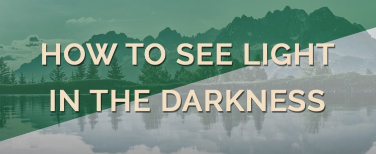 How To See Light In The Darkness